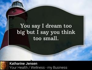 You say I dream to big